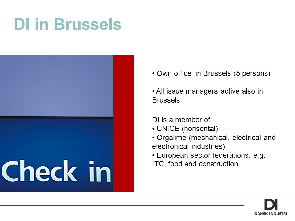 DI in Brussels Own office in Brussels (5 persons) All issue managers active also in Brussels DI is a member of: UNICE (horisontal) Orgalime (mechanical, electrical and electronical industries) European sector federations, e.g.