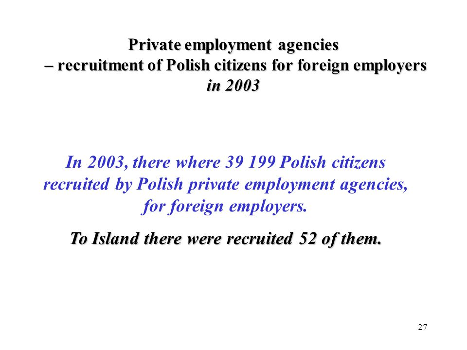 27 In 2003, there where 39 199 Polish citizens recruited by Polish private employment agencies, for foreign employers.