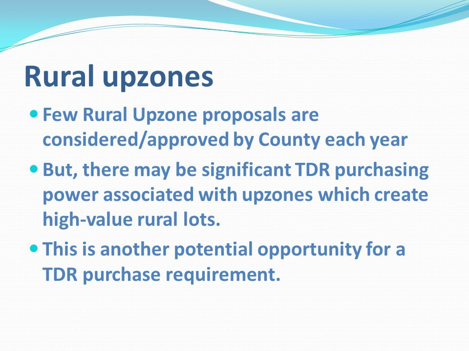 Rural upzones Few Rural Upzone proposals are considered/approved by County each year But, there may be significant TDR purchasing power associated with upzones which create high-value rural lots.