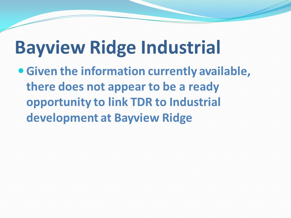Bayview Ridge Industrial Given the information currently available, there does not appear to be a ready opportunity to link TDR to Industrial development at Bayview Ridge
