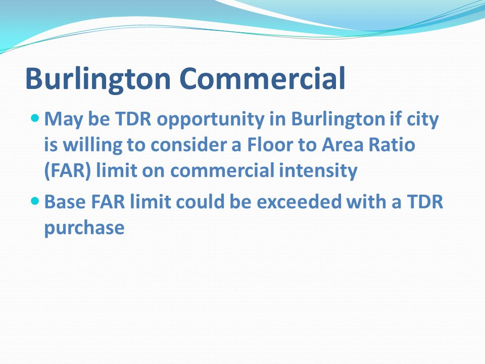 Burlington Commercial May be TDR opportunity in Burlington if city is willing to consider a Floor to Area Ratio (FAR) limit on commercial intensity Base FAR limit could be exceeded with a TDR purchase