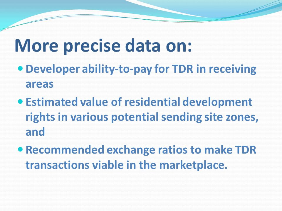 More precise data on: Developer ability-to-pay for TDR in receiving areas Estimated value of residential development rights in various potential sending site zones, and Recommended exchange ratios to make TDR transactions viable in the marketplace.