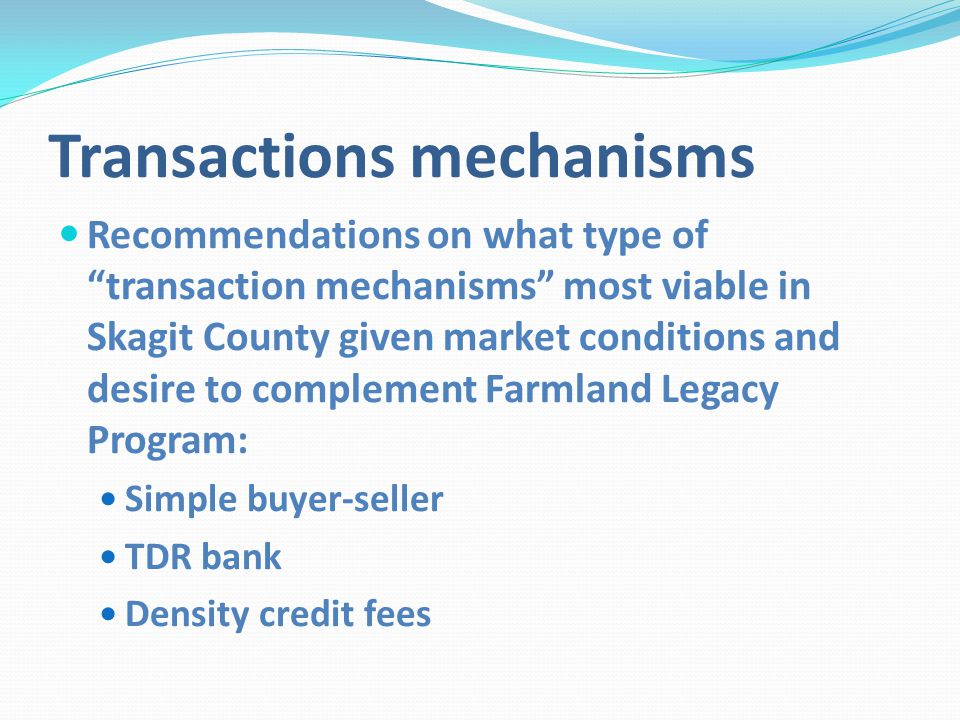 Transactions mechanisms Recommendations on what type of transaction mechanisms most viable in Skagit County given market conditions and desire to complement Farmland Legacy Program: Simple buyer-seller TDR bank Density credit fees