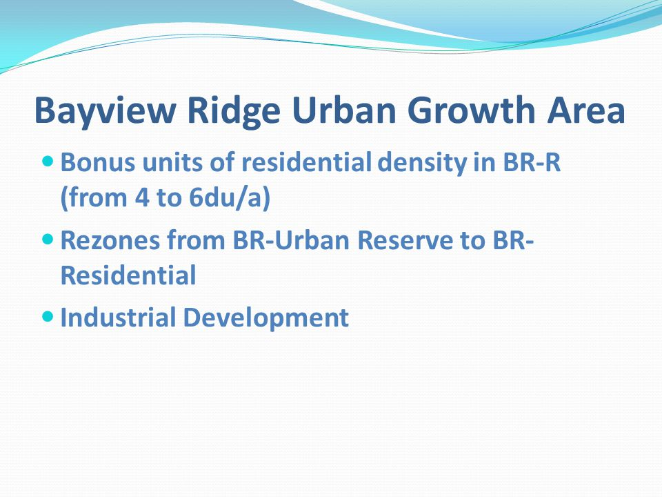 Bayview Ridge Urban Growth Area Bonus units of residential density in BR-R (from 4 to 6du/a) Rezones from BR-Urban Reserve to BR- Residential Industrial Development