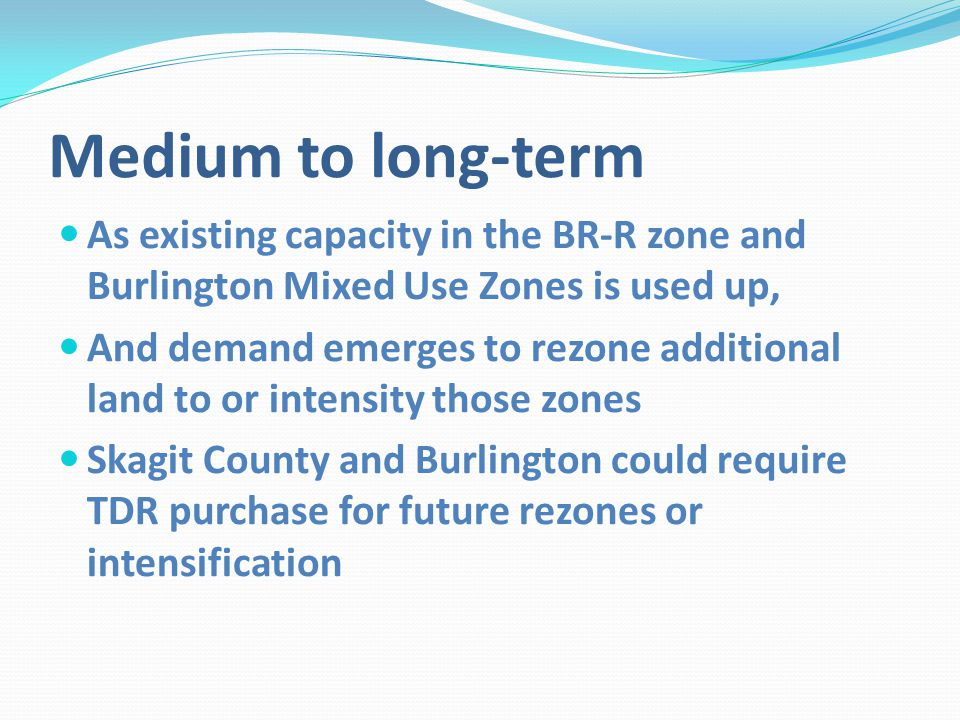 Medium to long-term As existing capacity in the BR-R zone and Burlington Mixed Use Zones is used up, And demand emerges to rezone additional land to or intensity those zones Skagit County and Burlington could require TDR purchase for future rezones or intensification