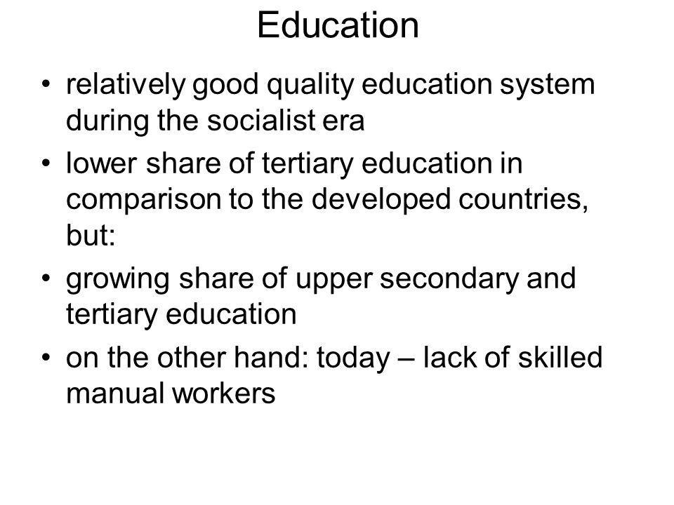 Education relatively good quality education system during the socialist era lower share of tertiary education in comparison to the developed countries, but: growing share of upper secondary and tertiary education on the other hand: today – lack of skilled manual workers
