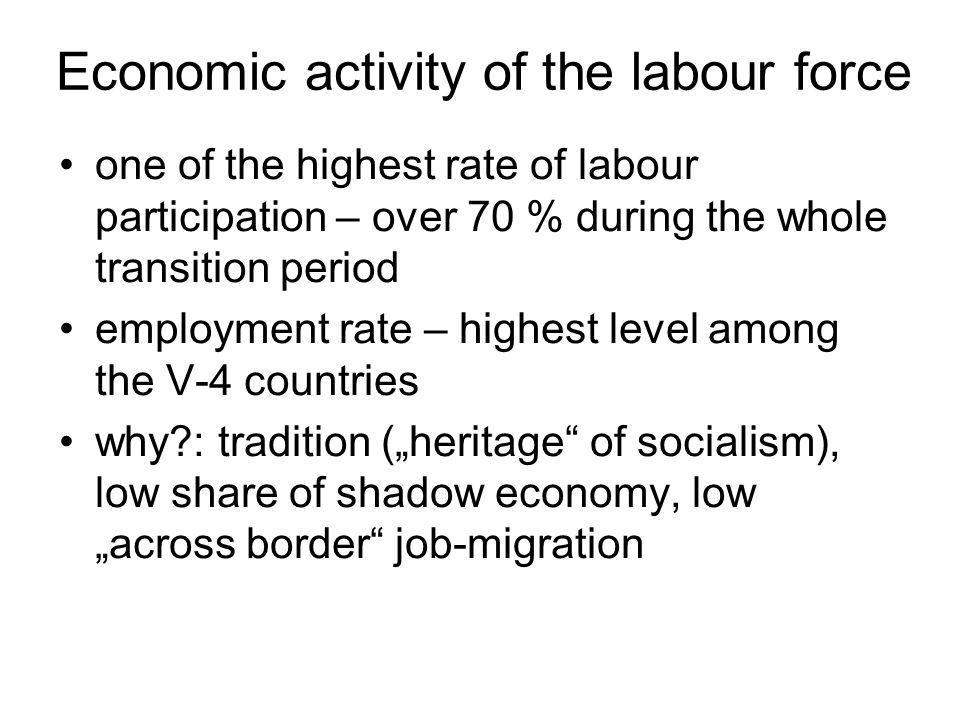 Economic activity of the labour force one of the highest rate of labour participation – over 70 % during the whole transition period employment rate – highest level among the V-4 countries why : tradition (heritage of socialism), low share of shadow economy, low across border job-migration