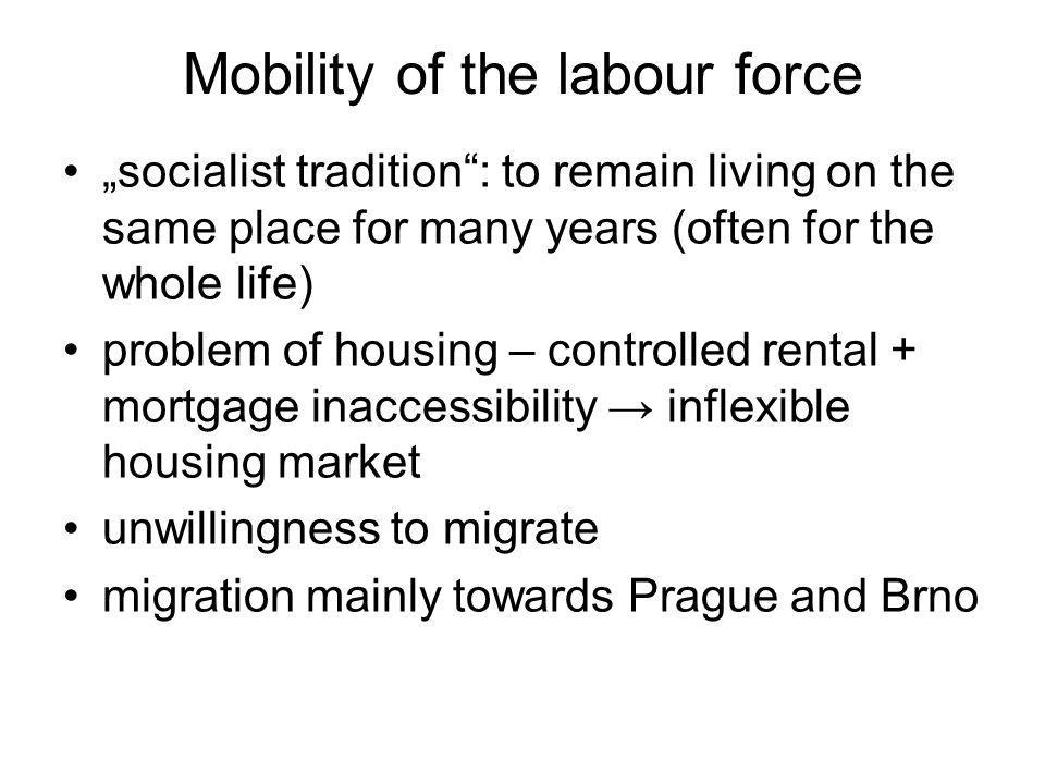 Mobility of the labour force socialist tradition: to remain living on the same place for many years (often for the whole life) problem of housing – controlled rental + mortgage inaccessibility inflexible housing market unwillingness to migrate migration mainly towards Prague and Brno