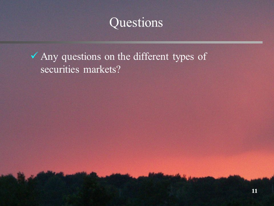 11 Questions Any questions on the different types of securities markets