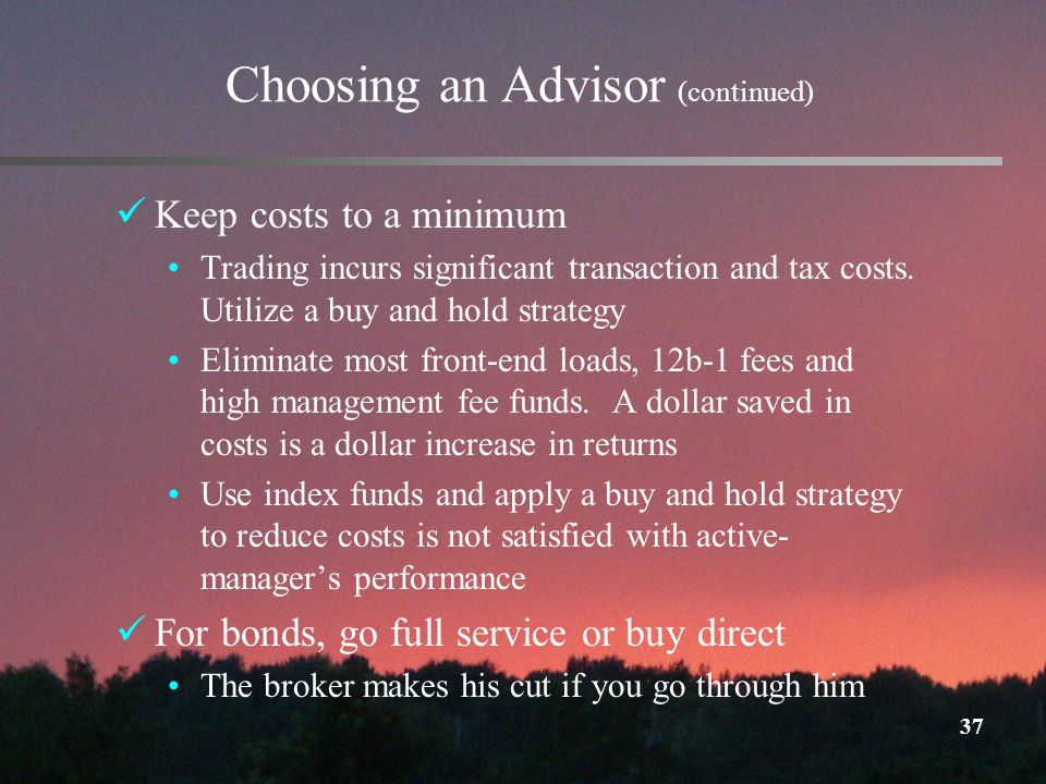 37 Choosing an Advisor (continued) Keep costs to a minimum Trading incurs significant transaction and tax costs.