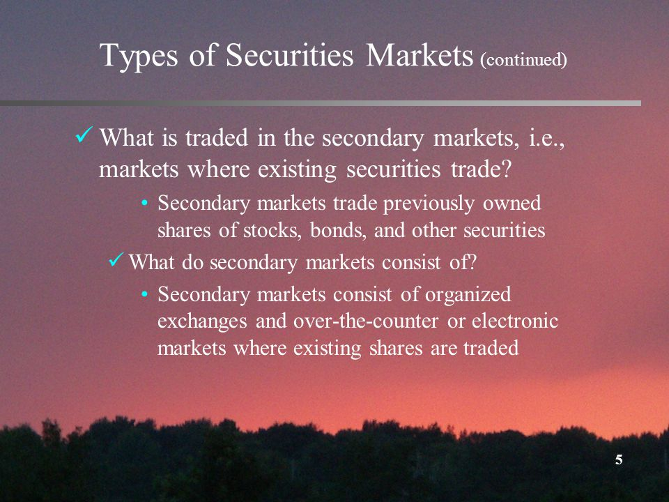 5 Types of Securities Markets (continued) What is traded in the secondary markets, i.e., markets where existing securities trade.