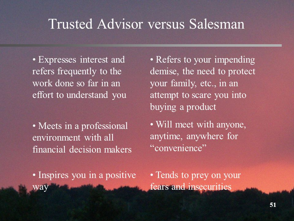 51 Trusted Advisor versus Salesman Expresses interest and refers frequently to the work done so far in an effort to understand you Refers to your impending demise, the need to protect your family, etc., in an attempt to scare you into buying a product Meets in a professional environment with all financial decision makers Will meet with anyone, anytime, anywhere for convenience Inspires you in a positive way Tends to prey on your fears and insecurities