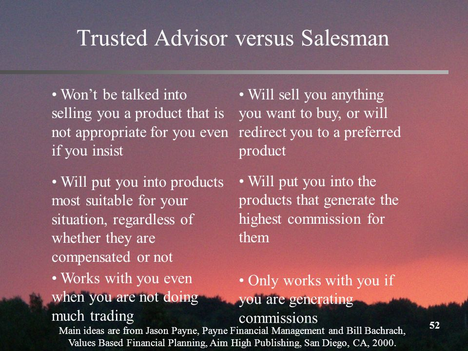 52 Trusted Advisor versus Salesman Wont be talked into selling you a product that is not appropriate for you even if you insist Will sell you anything you want to buy, or will redirect you to a preferred product Will put you into products most suitable for your situation, regardless of whether they are compensated or not Will put you into the products that generate the highest commission for them Works with you even when you are not doing much trading Only works with you if you are generating commissions Main ideas are from Jason Payne, Payne Financial Management and Bill Bachrach, Values Based Financial Planning, Aim High Publishing, San Diego, CA, 2000.