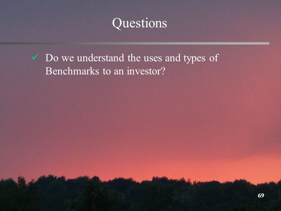 69 Questions Do we understand the uses and types of Benchmarks to an investor