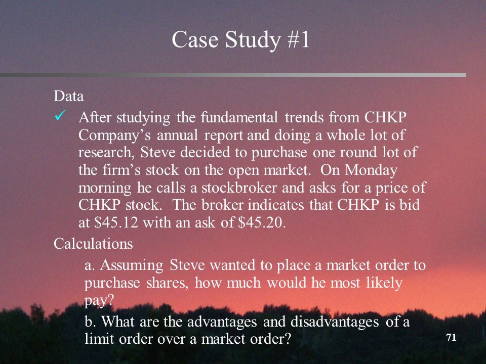 71 Case Study #1 Data After studying the fundamental trends from CHKP Companys annual report and doing a whole lot of research, Steve decided to purchase one round lot of the firms stock on the open market.