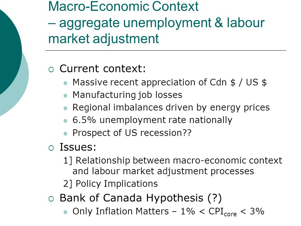 Macro-Economic Context – aggregate unemployment & labour market adjustment Current context: Massive recent appreciation of Cdn $ / US $ Manufacturing job losses Regional imbalances driven by energy prices 6.5% unemployment rate nationally Prospect of US recession .
