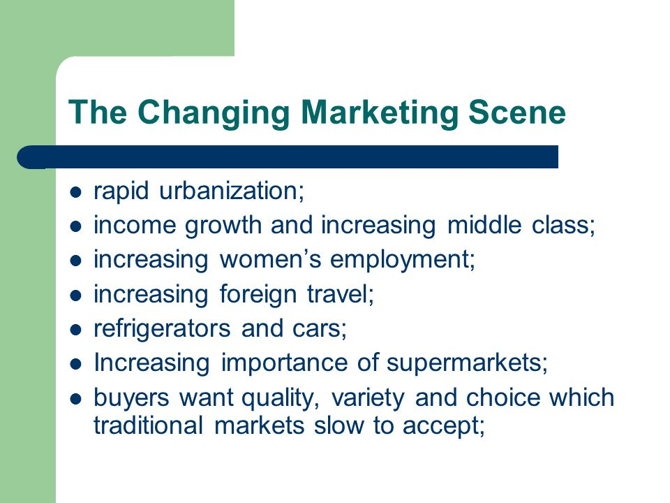 The Changing Marketing Scene rapid urbanization; income growth and increasing middle class; increasing womens employment; increasing foreign travel; refrigerators and cars; Increasing importance of supermarkets; buyers want quality, variety and choice which traditional markets slow to accept;