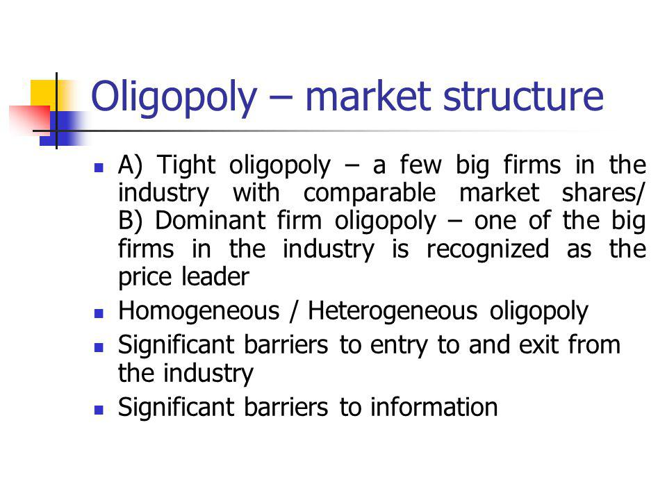 Oligopoly – market structure A) Tight oligopoly – a few big firms in the industry with comparable market shares/ B) Dominant firm oligopoly – one of the big firms in the industry is recognized as the price leader Homogeneous / Heterogeneous oligopoly Significant barriers to entry to and exit from the industry Significant barriers to information