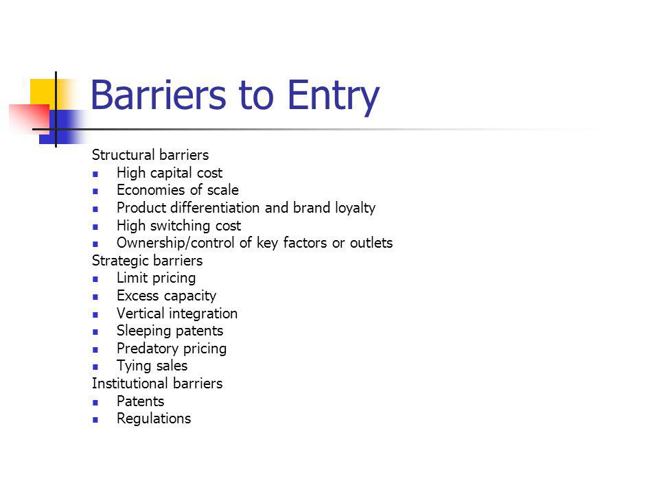 Barriers to Entry Structural barriers High capital cost Economies of scale Product differentiation and brand loyalty High switching cost Ownership/control of key factors or outlets Strategic barriers Limit pricing Excess capacity Vertical integration Sleeping patents Predatory pricing Tying sales Institutional barriers Patents Regulations