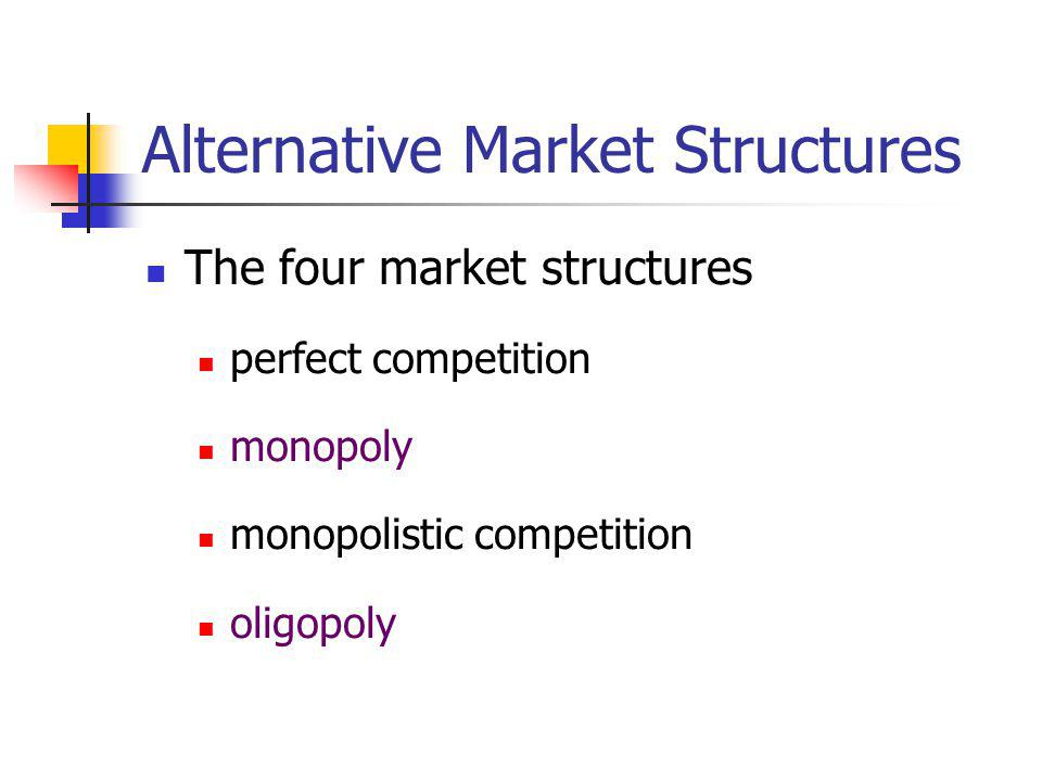 Alternative Market Structures The four market structures perfect competition monopoly monopolistic competition oligopoly
