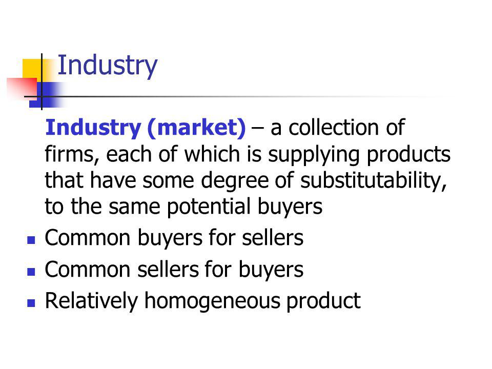 Industry Industry (market) – a collection of firms, each of which is supplying products that have some degree of substitutability, to the same potential buyers Common buyers for sellers Common sellers for buyers Relatively homogeneous product