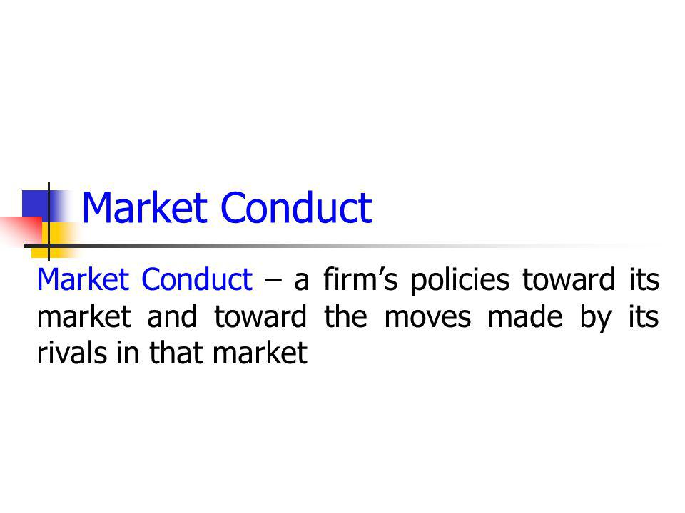 Market Conduct Market Conduct – a firms policies toward its market and toward the moves made by its rivals in that market