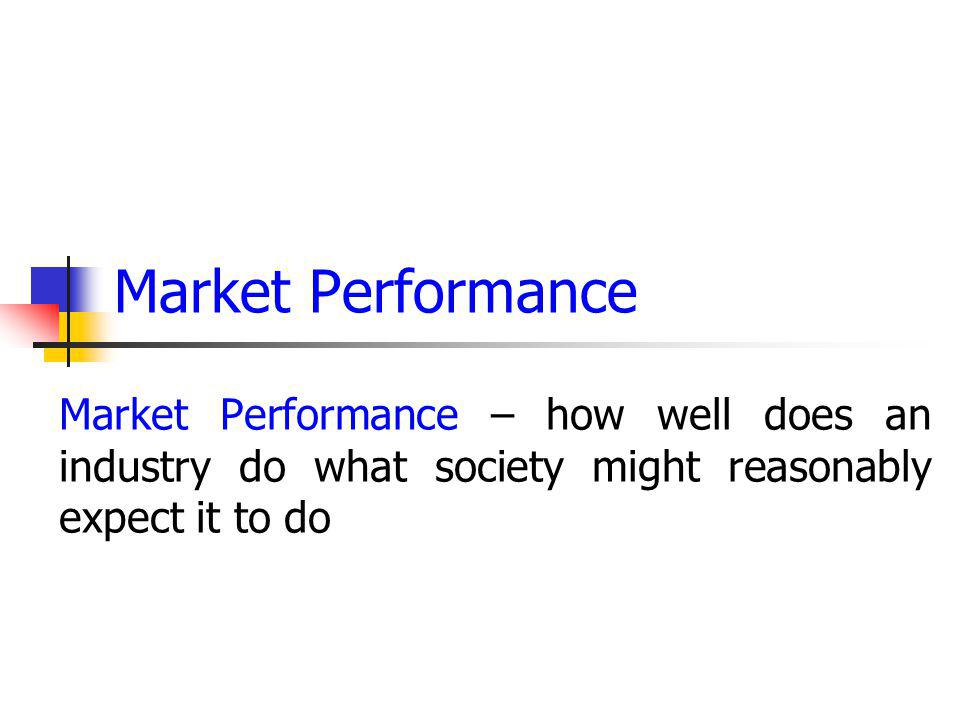 Market Performance Market Performance – how well does an industry do what society might reasonably expect it to do