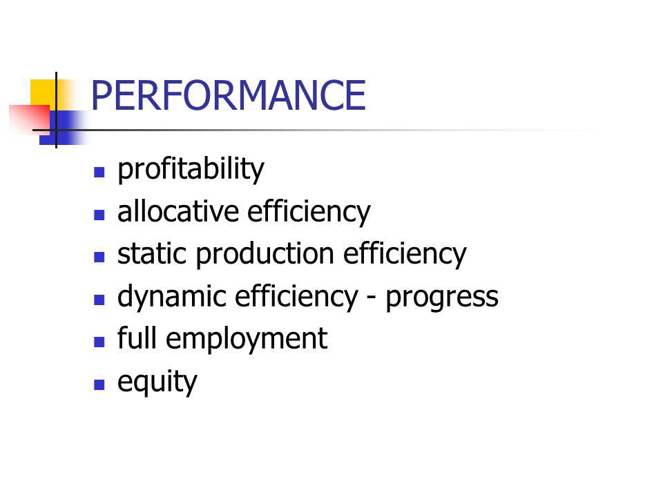 PERFORMANCE profitability allocative efficiency static production efficiency dynamic efficiency - progress full employment equity