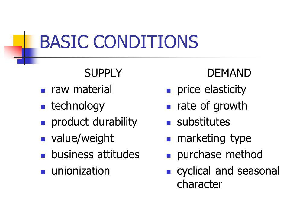 BASIC CONDITIONS SUPPLY raw material technology product durability value/weight business attitudes unionization DEMAND price elasticity rate of growth substitutes marketing type purchase method cyclical and seasonal character