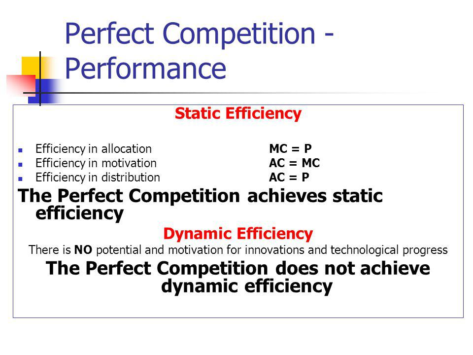 Perfect Competition - Performance Static Efficiency Efficiency in allocation MC = P Efficiency in motivation AC = MC Efficiency in distribution AC = P The Perfect Competition achieves static efficiency Dynamic Efficiency There is NO potential and motivation for innovations and technological progress The Perfect Competition does not achieve dynamic efficiency