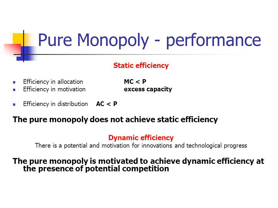 Pure Monopoly - performance Static efficiency Efficiency in allocation MC < P Efficiency in motivation excess capacity Efficiency in distribution AC < P The pure monopoly does not achieve static efficiency Dynamic efficiency There is a potential and motivation for innovations and technological progress The pure monopoly is motivated to achieve dynamic efficiency at the presence of potential competition