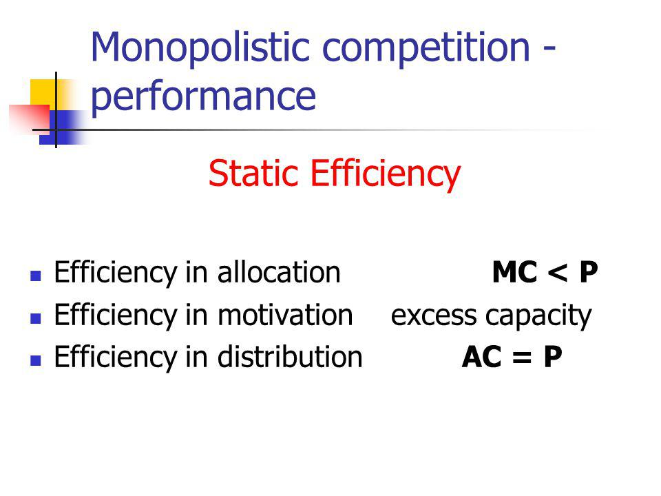 Monopolistic competition - performance Static Efficiency Efficiency in allocation MC < P Efficiency in motivation excess capacity Efficiency in distribution AC = P