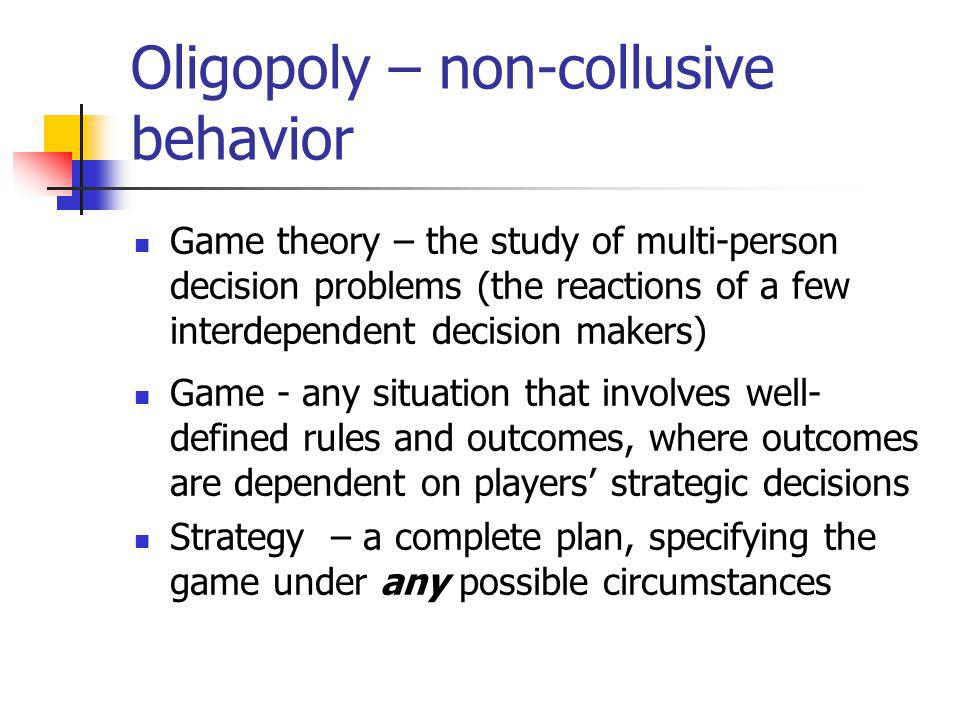 Oligopoly – non-collusive behavior Game theory – the study of multi-person decision problems (the reactions of a few interdependent decision makers) Game - any situation that involves well- defined rules and outcomes, where outcomes are dependent on players strategic decisions Strategy – a complete plan, specifying the game under any possible circumstances