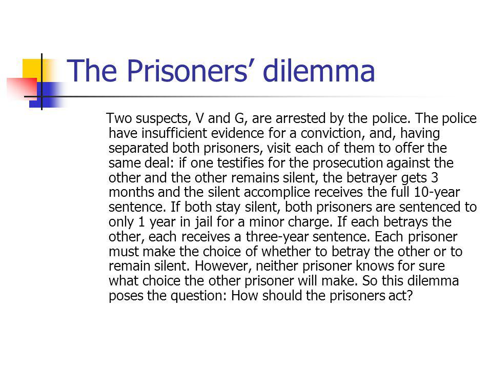 The Prisoners dilemma Two suspects, V and G, are arrested by the police.