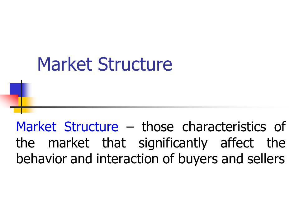 Market Structure Market Structure – those characteristics of the market that significantly affect the behavior and interaction of buyers and sellers
