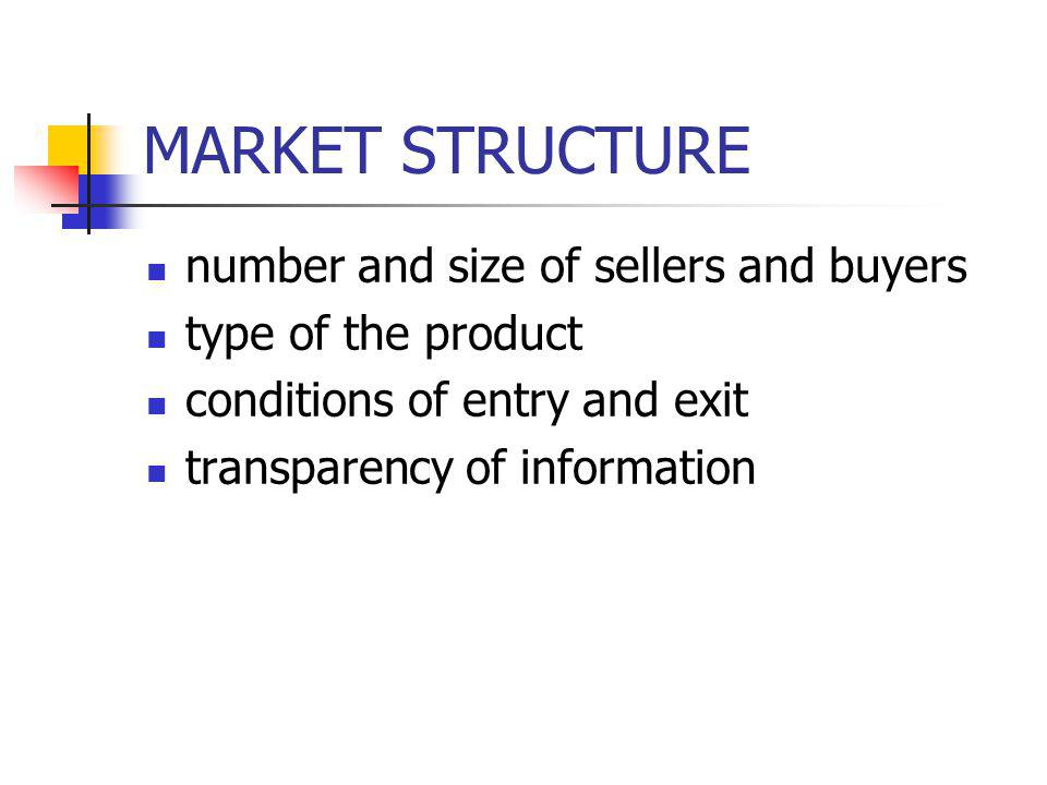 MARKET STRUCTURE number and size of sellers and buyers type of the product conditions of entry and exit transparency of information