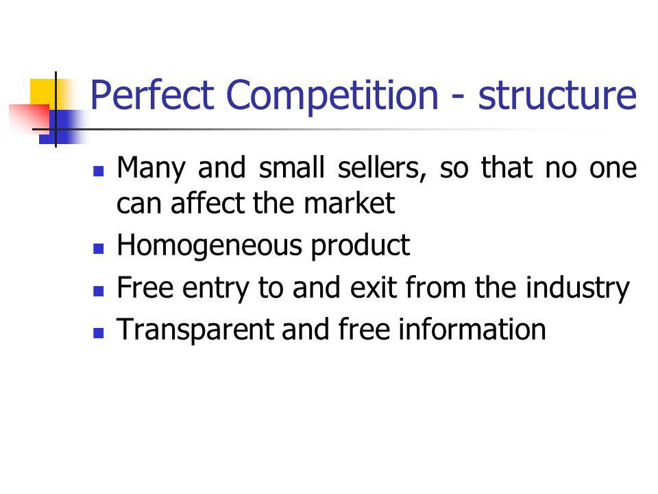 Perfect Competition - structure Many and small sellers, so that no one can affect the market Homogeneous product Free entry to and exit from the industry Transparent and free information