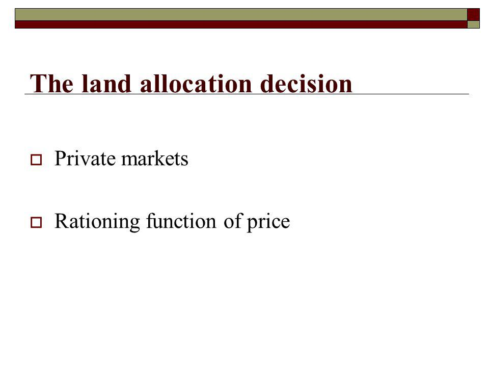 The land allocation decision Private markets Rationing function of price