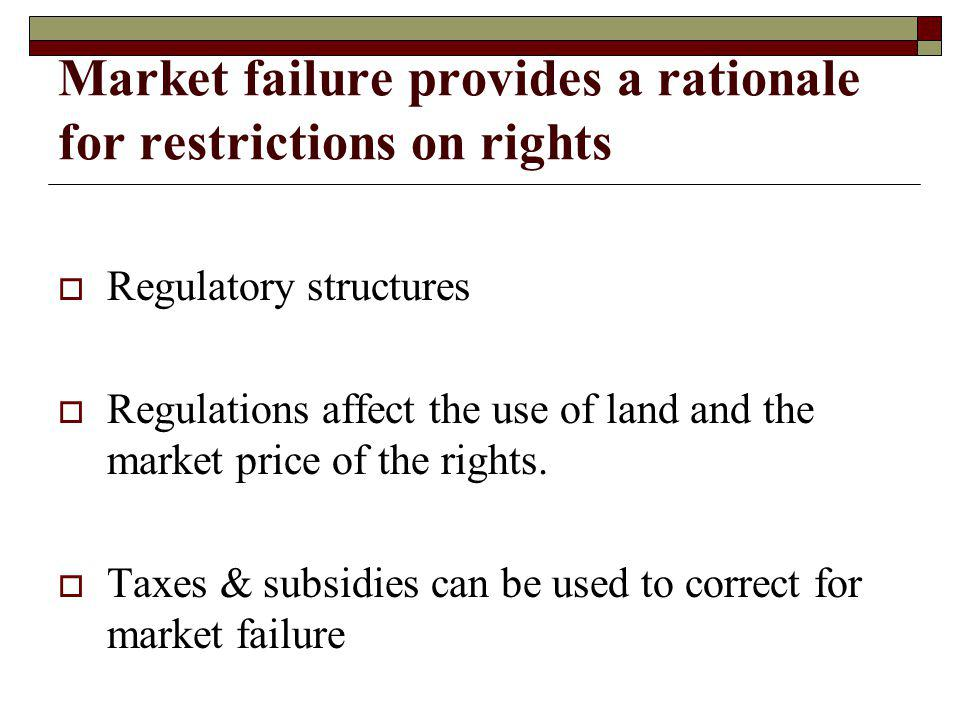 Market failure provides a rationale for restrictions on rights Regulatory structures Regulations affect the use of land and the market price of the rights.