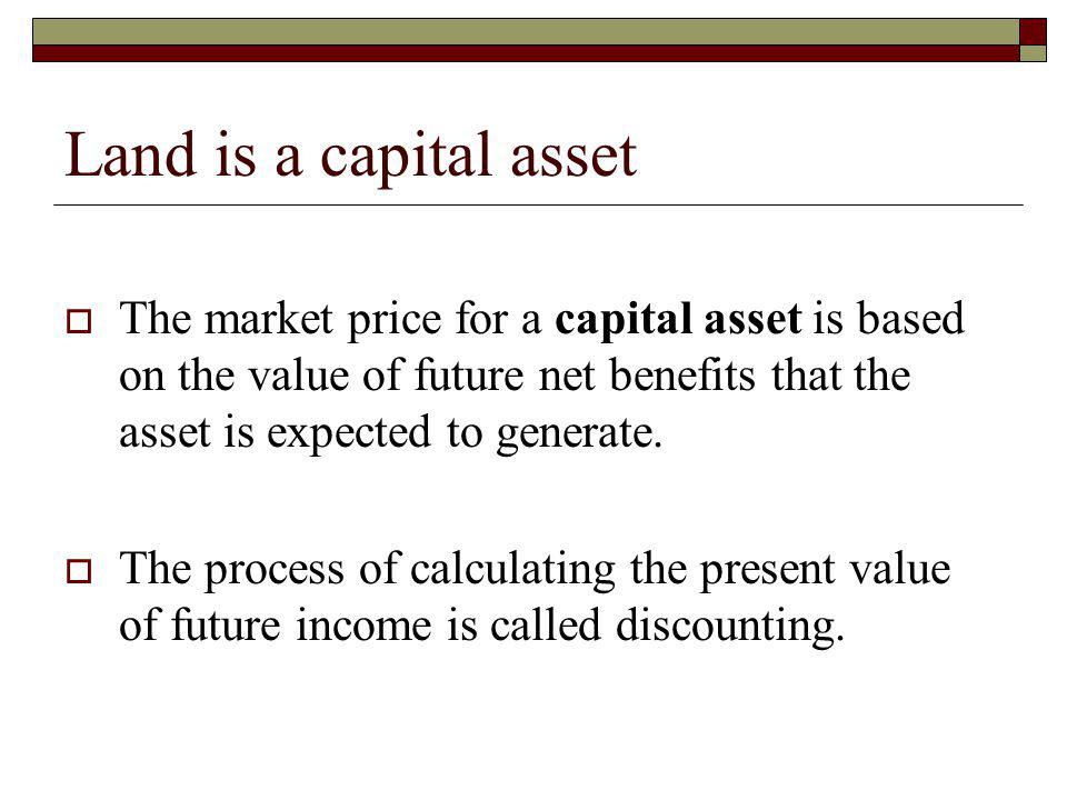 Land is a capital asset The market price for a capital asset is based on the value of future net benefits that the asset is expected to generate.