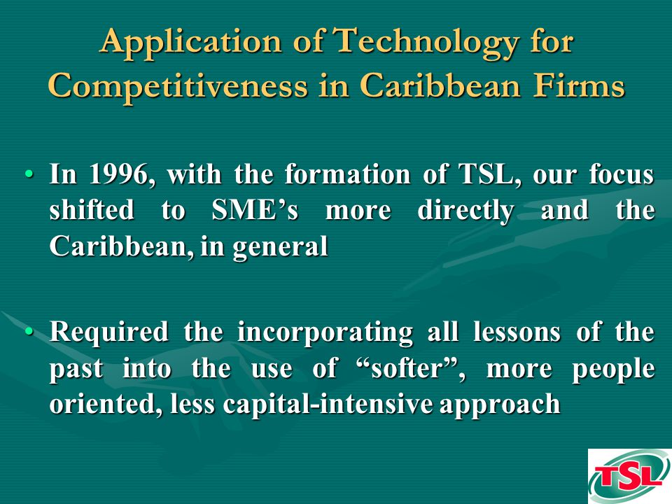Application of Technology for Competitiveness in Caribbean Firms In 1996, with the formation of TSL, our focus shifted to SMEs more directly and the Caribbean, in generalIn 1996, with the formation of TSL, our focus shifted to SMEs more directly and the Caribbean, in general Required the incorporating all lessons of the past into the use of softer, more people oriented, less capital-intensive approachRequired the incorporating all lessons of the past into the use of softer, more people oriented, less capital-intensive approach