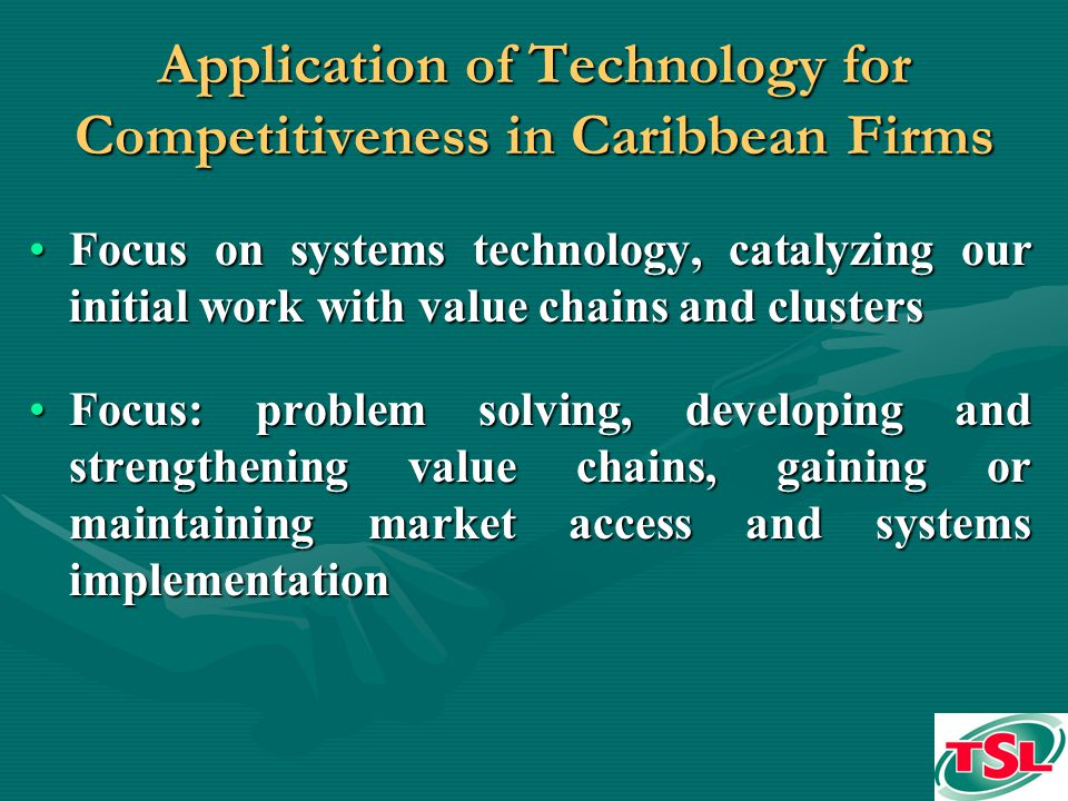 Application of Technology for Competitiveness in Caribbean Firms Focus on systems technology, catalyzing our initial work with value chains and clustersFocus on systems technology, catalyzing our initial work with value chains and clusters Focus: problem solving, developing and strengthening value chains, gaining or maintaining market access and systems implementationFocus: problem solving, developing and strengthening value chains, gaining or maintaining market access and systems implementation