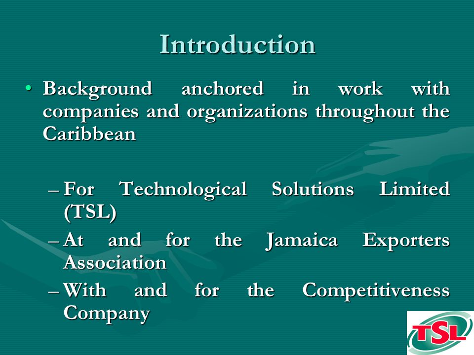 Introduction Background anchored in work with companies and organizations throughout the CaribbeanBackground anchored in work with companies and organizations throughout the Caribbean –For Technological Solutions Limited (TSL) –At and for the Jamaica Exporters Association –With and for the Competitiveness Company
