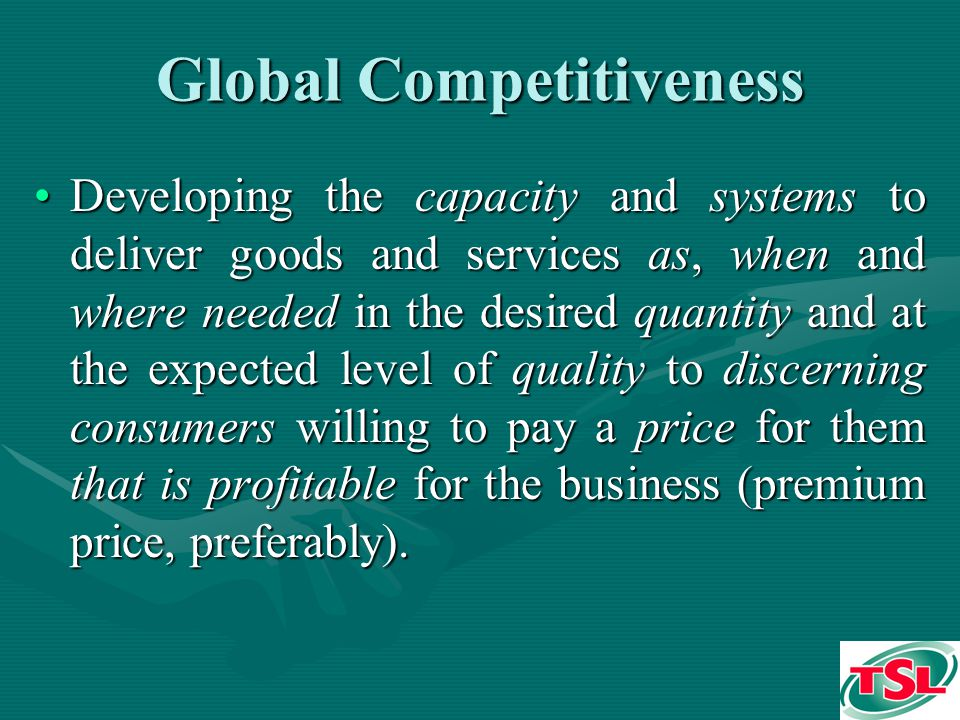 Global Competitiveness Developing the capacity and systems to deliver goods and services as, when and where needed in the desired quantity and at the expected level of quality to discerning consumers willing to pay a price for them that is profitable for the business (premium price, preferably).Developing the capacity and systems to deliver goods and services as, when and where needed in the desired quantity and at the expected level of quality to discerning consumers willing to pay a price for them that is profitable for the business (premium price, preferably).