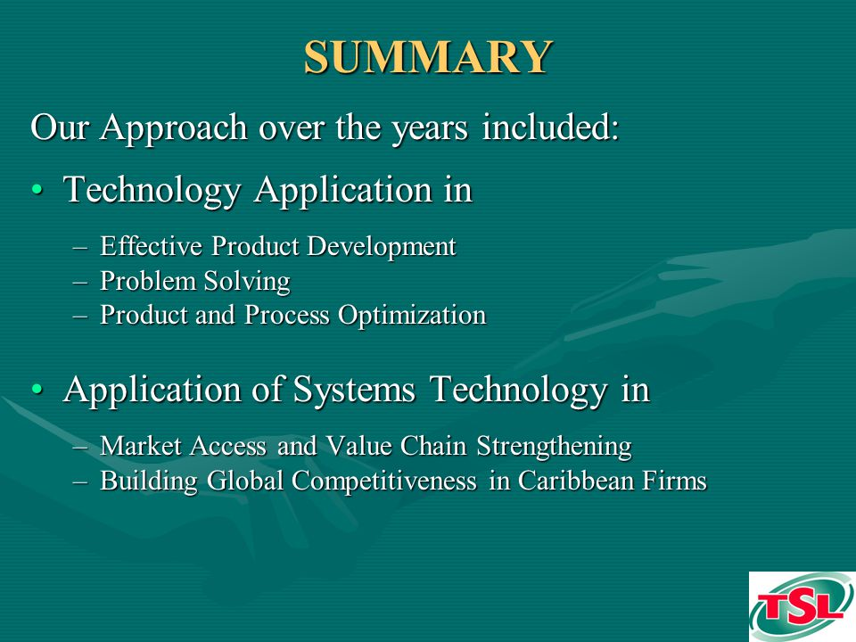 SUMMARY Our Approach over the years included: Technology Application inTechnology Application in –Effective Product Development –Problem Solving –Product and Process Optimization Application of Systems Technology inApplication of Systems Technology in –Market Access and Value Chain Strengthening –Building Global Competitiveness in Caribbean Firms