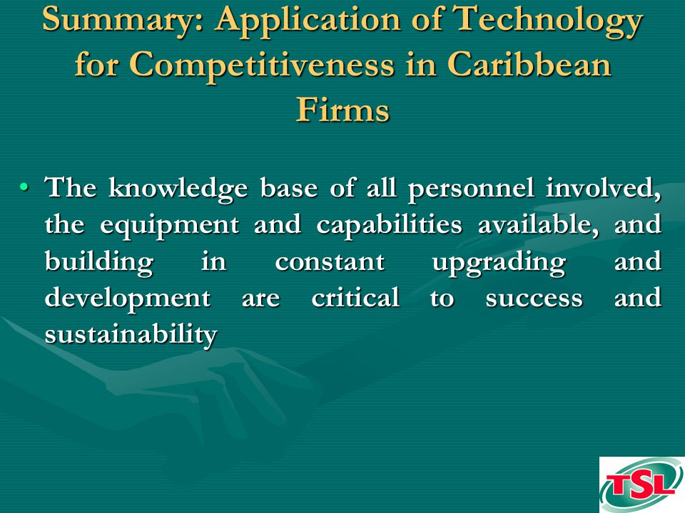 Summary: Application of Technology for Competitiveness in Caribbean Firms The knowledge base of all personnel involved, the equipment and capabilities available, and building in constant upgrading and development are critical to success and sustainabilityThe knowledge base of all personnel involved, the equipment and capabilities available, and building in constant upgrading and development are critical to success and sustainability