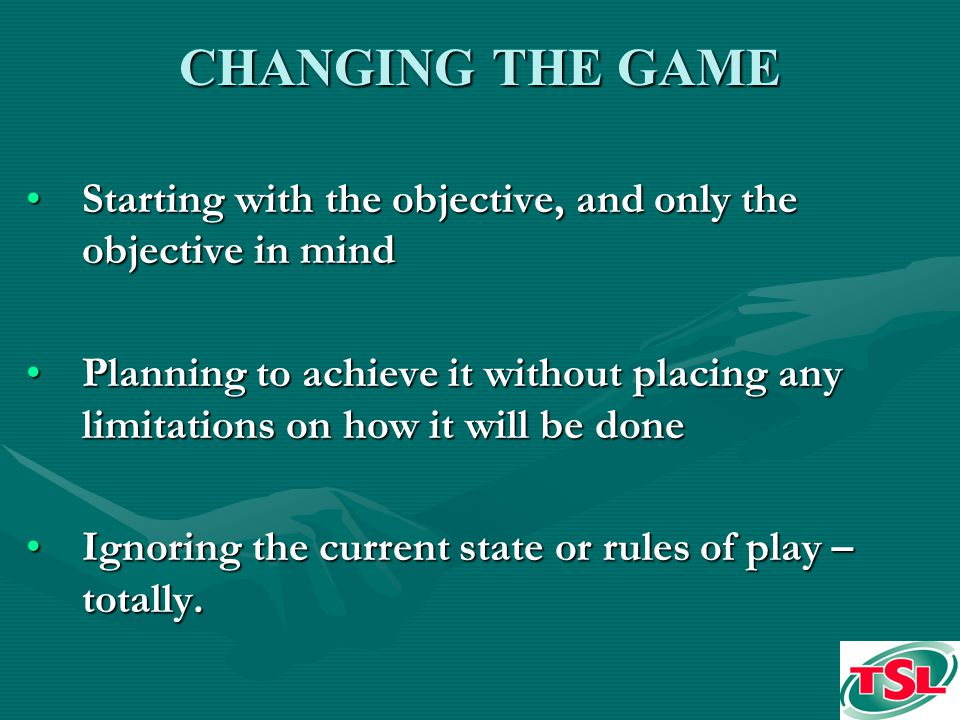 CHANGING THE GAME Starting with the objective, and only the objective in mindStarting with the objective, and only the objective in mind Planning to achieve it without placing any limitations on how it will be donePlanning to achieve it without placing any limitations on how it will be done Ignoring the current state or rules of play – totally.Ignoring the current state or rules of play – totally.