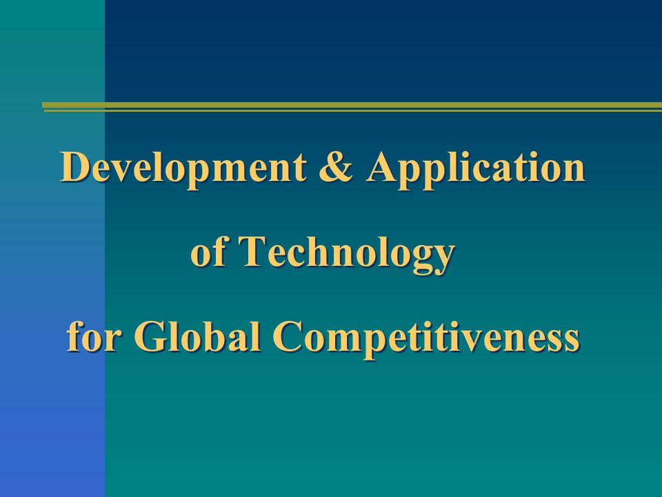 Development & Application of Technology for Global Competitiveness