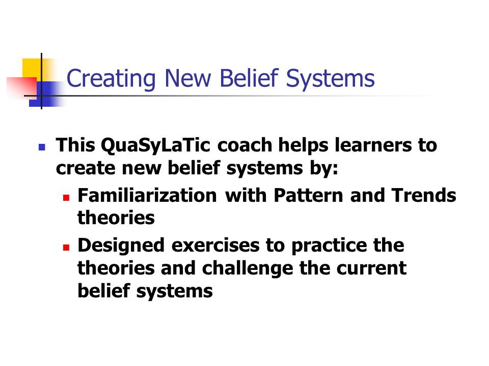 Creating New Belief Systems This QuaSyLaTic coach helps learners to create new belief systems by: Familiarization with Pattern and Trends theories Designed exercises to practice the theories and challenge the current belief systems