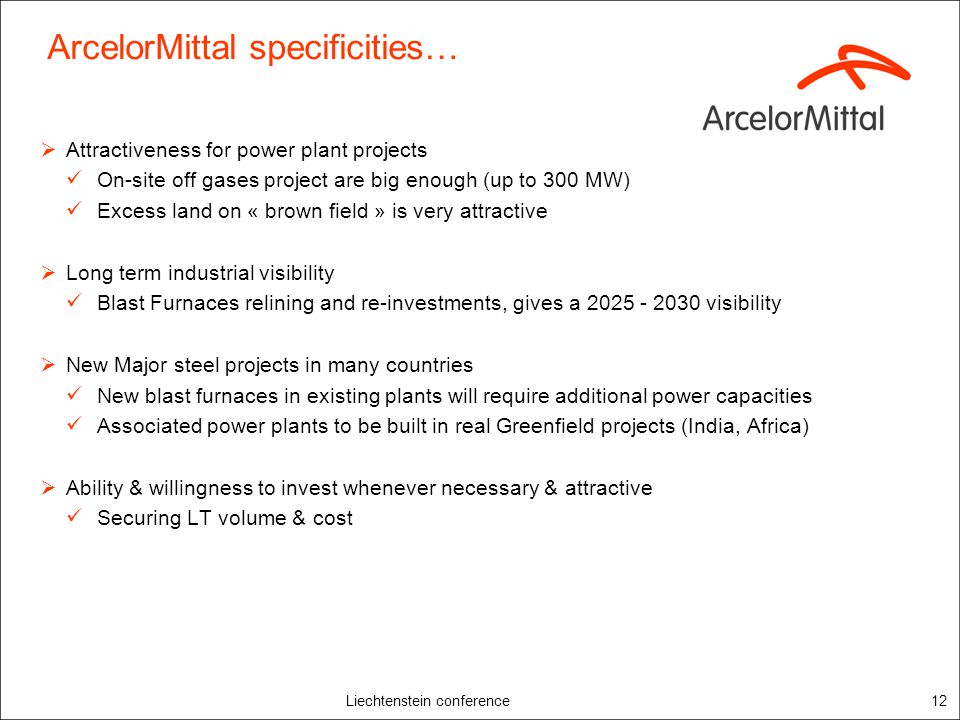 Liechtenstein conference12 ArcelorMittal specificities… Attractiveness for power plant projects On-site off gases project are big enough (up to 300 MW) Excess land on « brown field » is very attractive Long term industrial visibility Blast Furnaces relining and re-investments, gives a 2025 - 2030 visibility New Major steel projects in many countries New blast furnaces in existing plants will require additional power capacities Associated power plants to be built in real Greenfield projects (India, Africa) Ability & willingness to invest whenever necessary & attractive Securing LT volume & cost